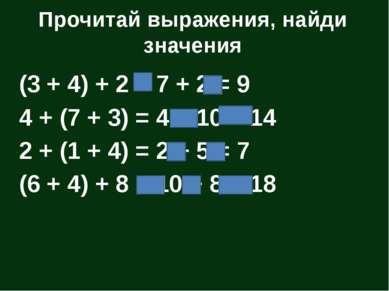 Прочитай выражения, найди значения (3 + 4) + 2 = 7 + 2 = 9 4 + (7 + 3) = 4 + ...