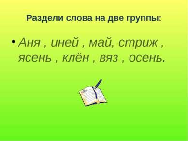 Раздели слова на две группы: Аня , иней , май, стриж , ясень , клён , вяз , о...