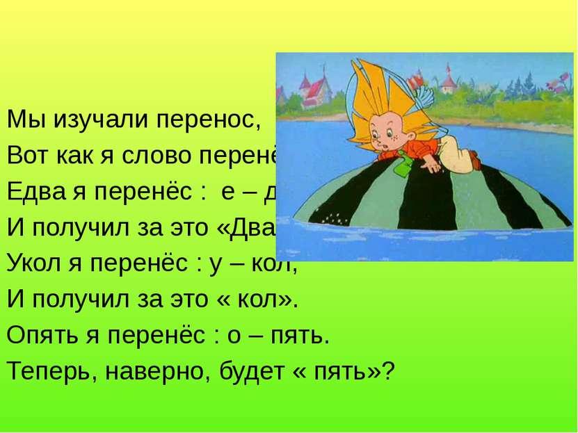 Мы изучали перенос, Вот как я слово перенёс: Едва я перенёс : е – два, И полу...