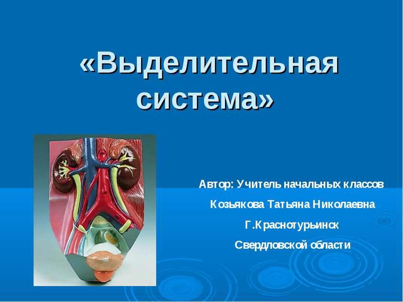 «Выделительная система» Автор: Учитель начальных классов Козьякова Татьяна Ни...