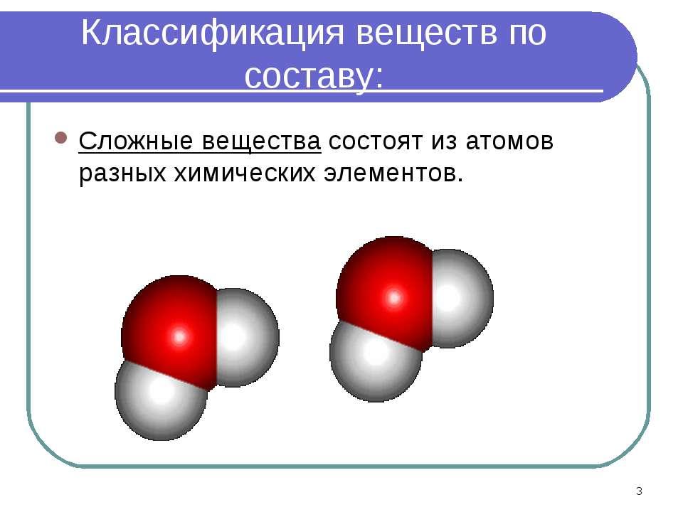 * Классификация веществ по составу: Сложные вещества состоят из атомов разных...