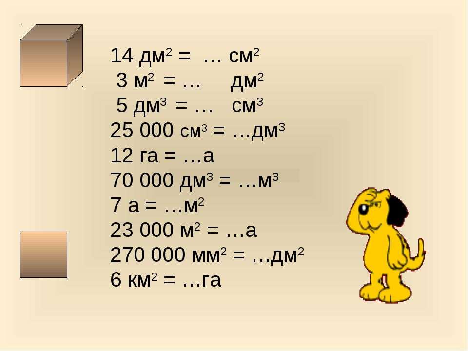 14 дм2 = … см2 3 м2 = … дм2 5 дм3 = … см3 25 000 см3 = …дм3 12 га = …а 70 000...