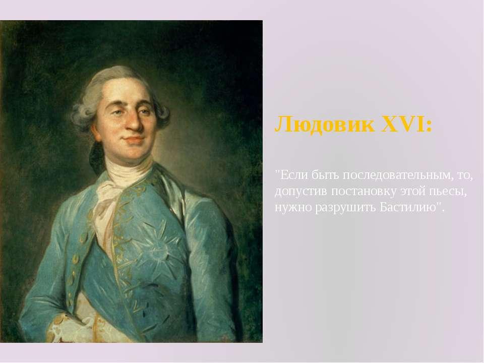 """Людовик XVI: """"Если быть последовательным, то, допустив постановку этой пьесы,..."""