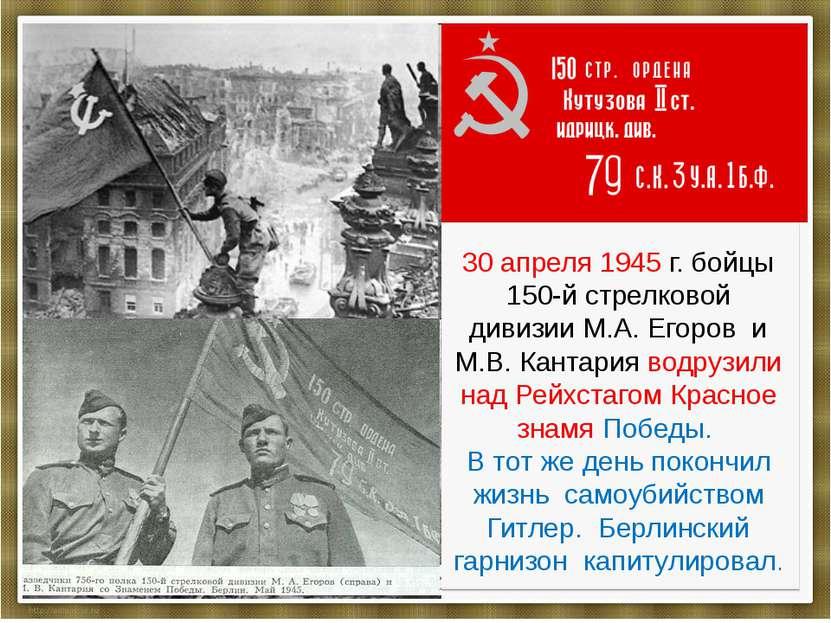 30 апреля 1945 г. бойцы 150-й стрелковой дивизии М.А. Егоров и М.В. Кантария ...