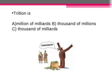 Trillion is million of milliards B) thousand of millions C) thousand of milli...