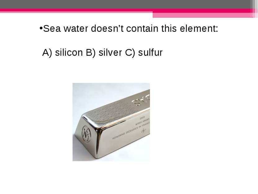 Sea water doesn't contain this element: A) silicon B) silver C) sulfur