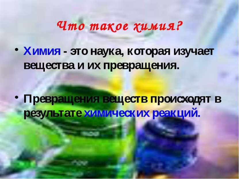 Химия - это наука, которая изучает вещества и их превращения. Превращения вещ...