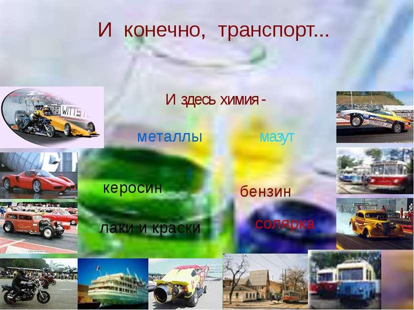 И конечно, транспорт... И здесь химия - металлы бензин керосин мазут солярка ...