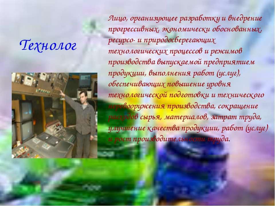 Технолог Лицо, организующее разработку и внедрение прогрессивных, экономическ...