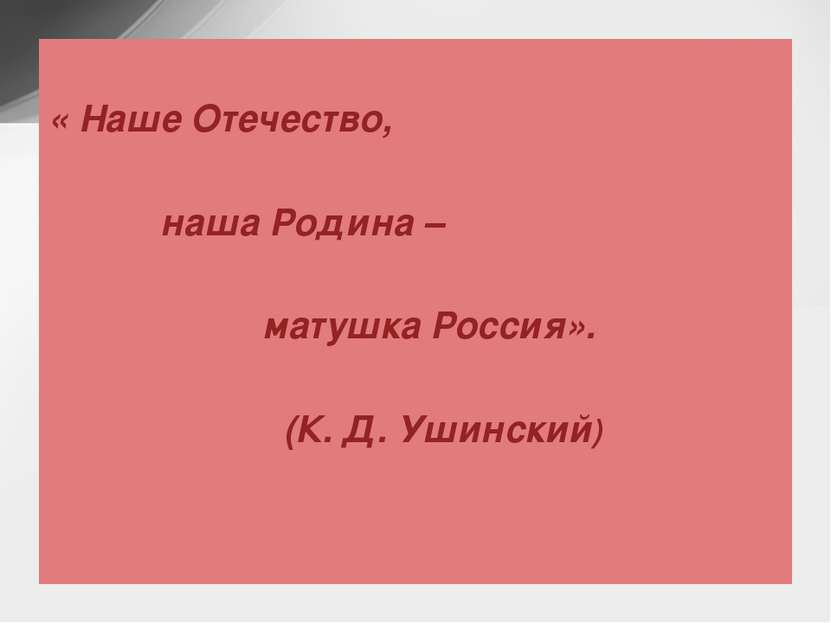 « Наше Отечество, наша Родина – матушка Россия». (К. Д. Ушинский)