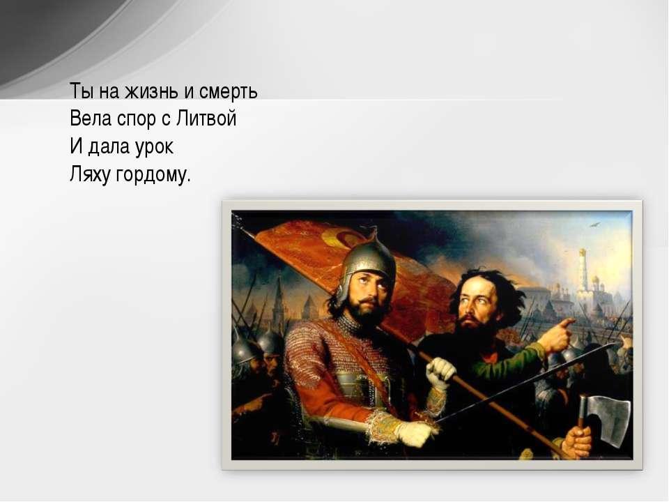 Ты на жизнь и смерть Вела спор с Литвой И дала урок Ляху гордому.
