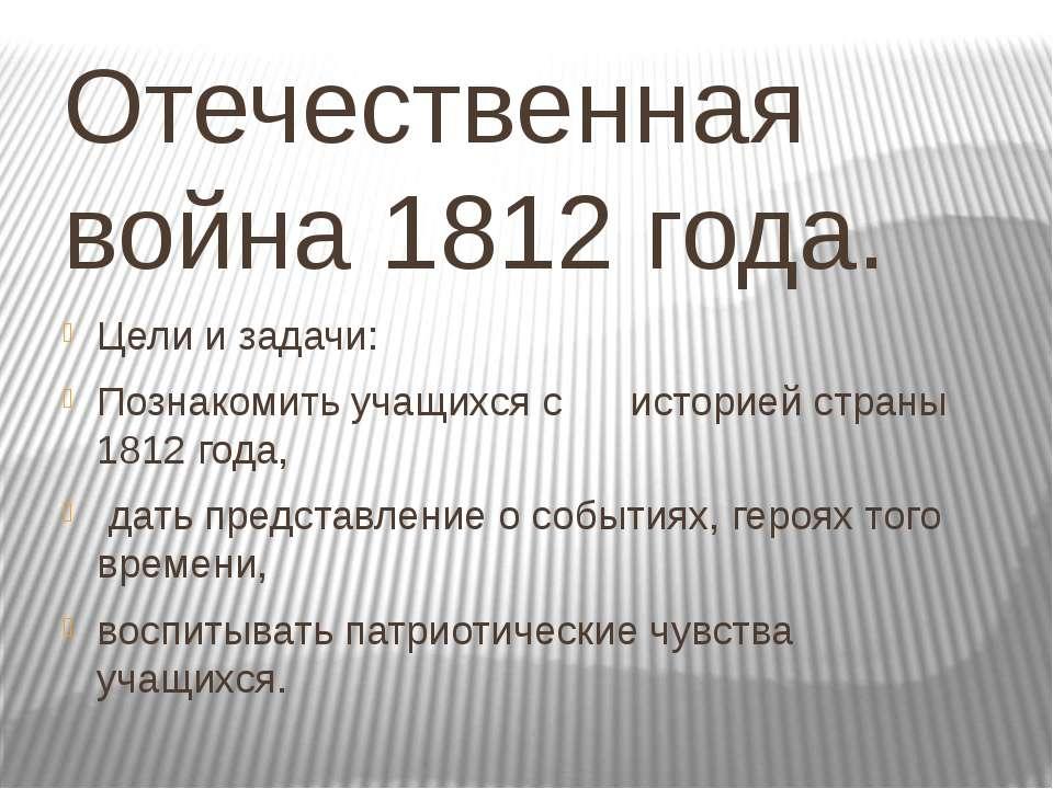 Отечественная война 1812 года. Цели и задачи: Познакомить учащихся с историей...