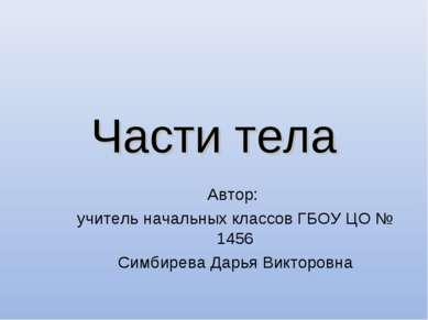 Части тела Автор: учитель начальных классов ГБОУ ЦО № 1456 Симбирева Дарья Ви...