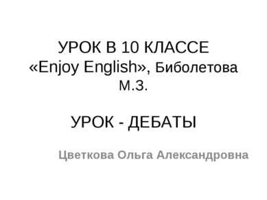 УРОК В 10 КЛАССЕ «Enjoy English», Биболетова M.З. УРОК - ДЕБАТЫ Цветкова Ольг...