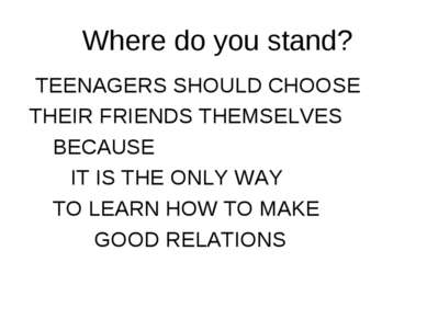 Where do you stand? TEENAGERS SHOULD CHOOSE THEIR FRIENDS THEMSELVES BECAUSE ...