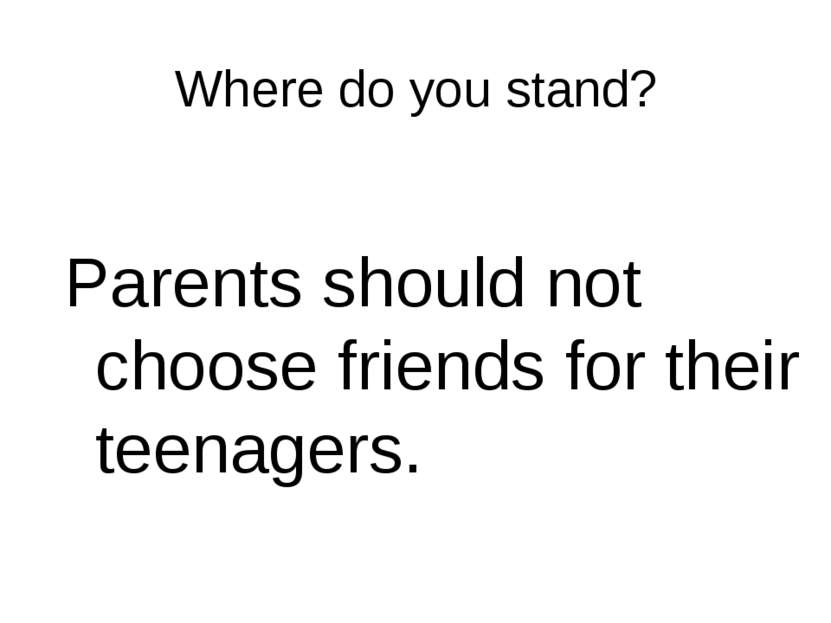 Where do you stand? Parents should not choose friends for their teenagers.