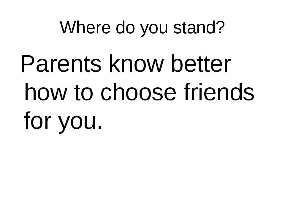 Where do you stand? Parents know better how to choose friends for you.