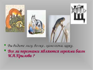 Вы видите лису, волка , хамелеона, щуку. Все ли персонажи являются героями ба...