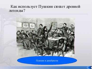 Как использует Пушкин сюжет древней легенды? Пушкин и декабристы