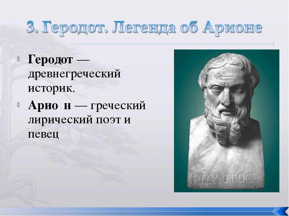 Геродот — древнегреческий историк. Арио н — греческий лирический поэт и певец