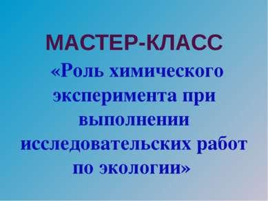 МАСТЕР-КЛАСС «Роль химического эксперимента при выполнении исследовательских ...