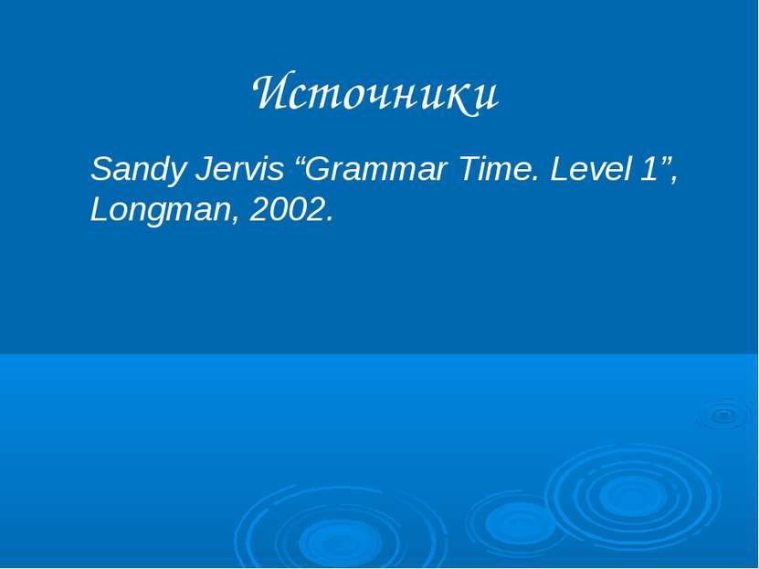 "Источники Sandy Jervis ""Grammar Time. Level 1"", Longman, 2002."