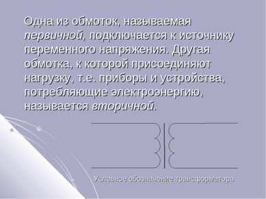 Одна из обмоток, называемая первичной, подключается к источнику переменного н...
