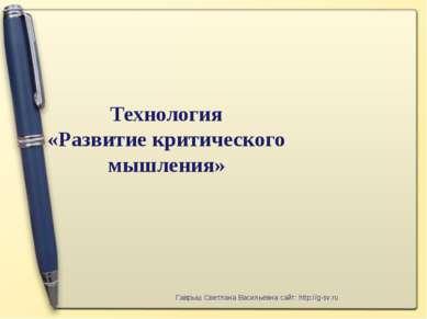 Технология «Развитие критического мышления» Гаврыш Светлана Васильевна сайт: ...