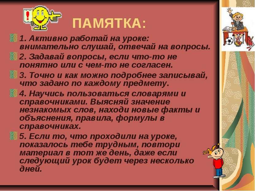 ПАМЯТКА: 1. Активно работай на уроке: внимательно слушай, отвечай на вопросы....