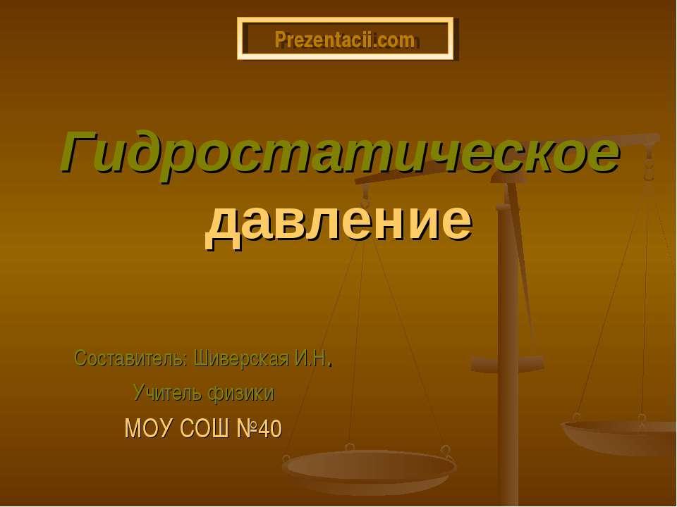 Гидростатическое давление Составитель: Шиверская И.Н. Учитель физики МОУ СОШ ...