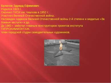 Булатов Эдуард Ефимович Родился 1923 г. Окончил ГИСИ им. Чкалова в 1952 г. Уч...