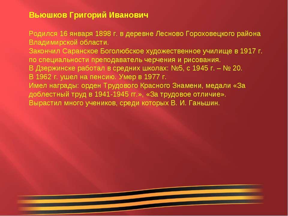 Вьюшков Григорий Иванович Родился 16 января 1898 г. в деревне Лесново Горохов...