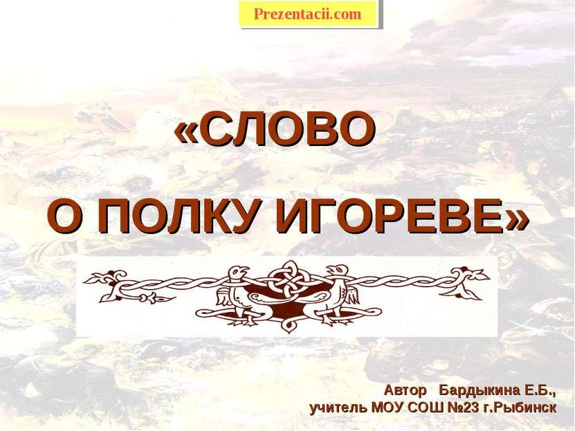 «СЛОВО О ПОЛКУ ИГОРЕВЕ» Автор Бардыкина Е.Б., учитель МОУ СОШ №23 г.Рыбинск P...