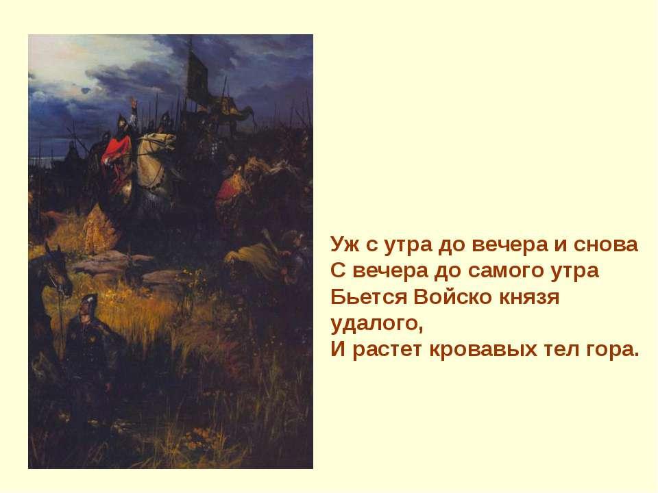 Уж с утра до вечера и снова С вечера до самого утра Бьется Войско князя удало...