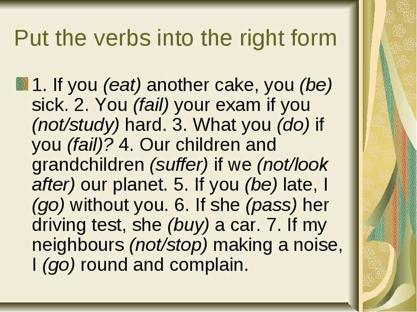 Put the verbs into the right form 1. If you (eat) another cake, you (be) sick...