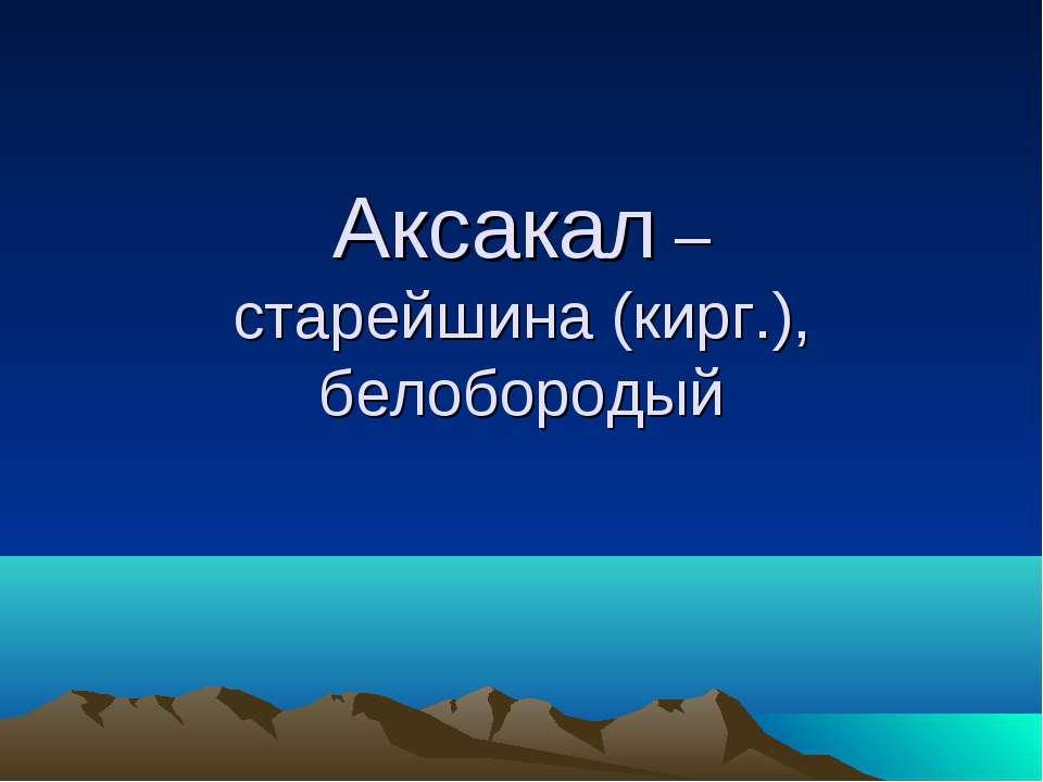 Аксакал – старейшина (кирг.), белобородый