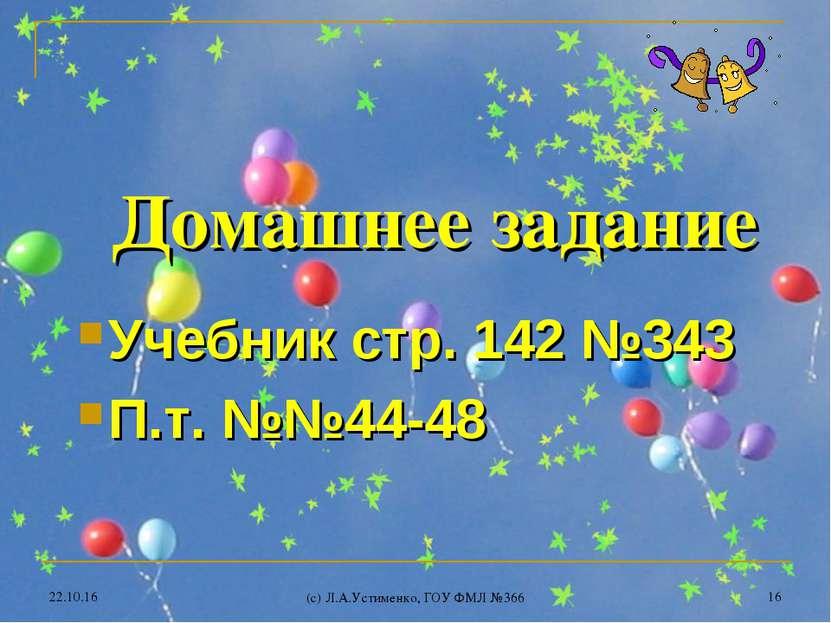 * (c) Л.А.Устименко, ГОУ ФМЛ №366 * Домашнее задание Учебник стр. 142 №343 П....