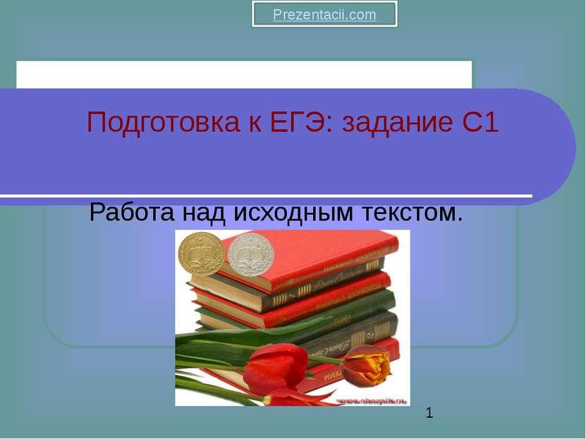 Работа над исходным текстом. Подготовка к ЕГЭ: задание C1 Prezentacii.com