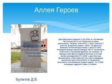 Аллея Героев Булатов Д.В. Даян Вагизович родился 11.02.1924г. в с.Исляйкино Ч...