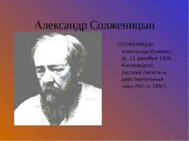 Александр Солженицын СОЛЖЕНИЦЫН Александр Исаевич (р. 11 декабря 1918, Кислов...