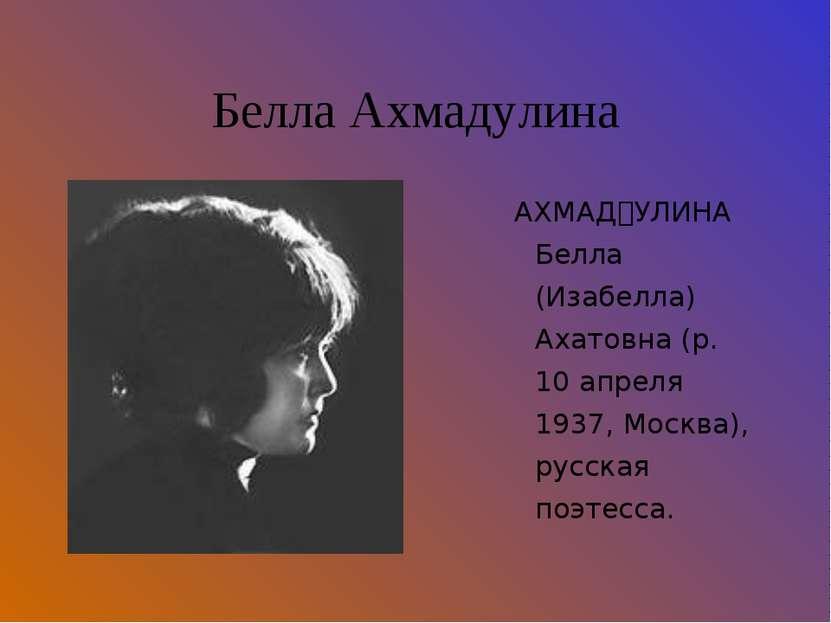 Белла Ахмадулина АХМАД УЛИНА Белла (Изабелла) Ахатовна (р. 10 апреля 1937, Мо...
