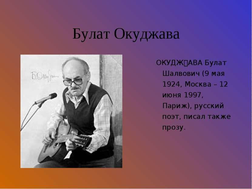 Булат Окуджава ОКУДЖ АВА Булат Шалвович (9 мая 1924, Москва – 12 июня 1997, П...