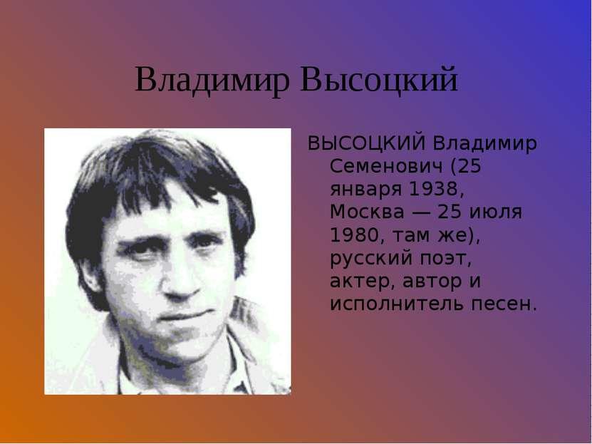 Владимир Высоцкий ВЫСОЦКИЙ Владимир Семенович (25 января 1938, Москва — 25 ию...