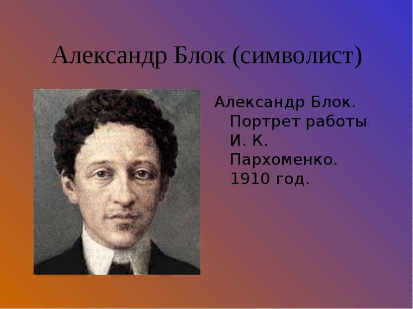 Александр Блок (символист) Александр Блок. Портрет работы И. К. Пархоменко. 1...