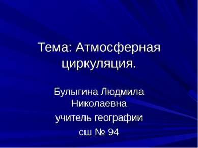 Тема: Атмосферная циркуляция. Булыгина Людмила Николаевна учитель географии с...