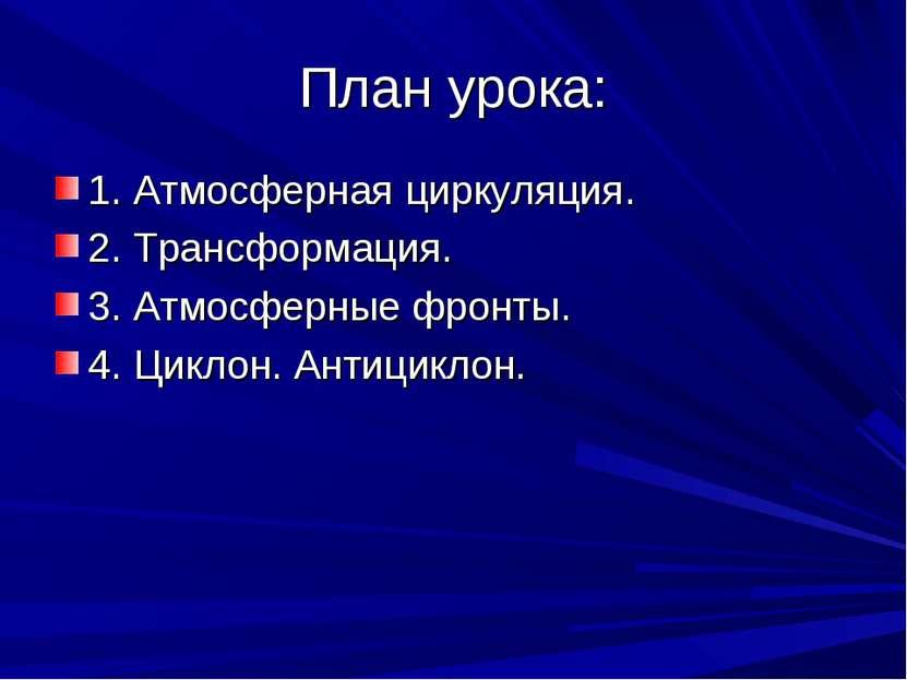План урока: 1. Атмосферная циркуляция. 2. Трансформация. 3. Атмосферные фронт...