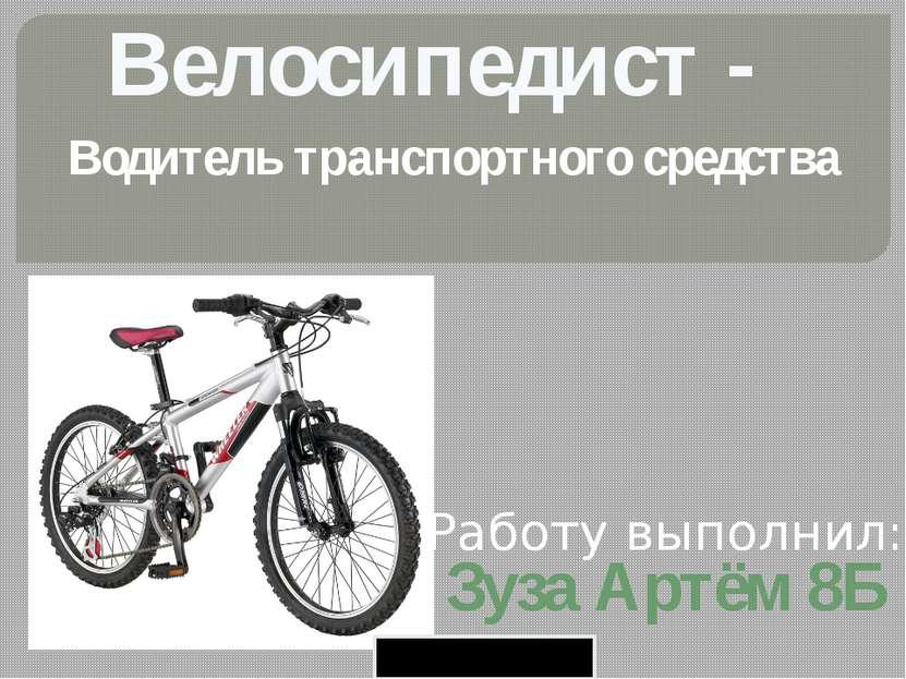 Велосипедист - Водитель транспортного средства Работу выполнил: Зуза Артём 8Б...