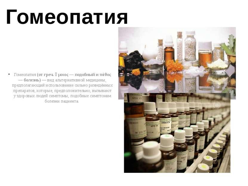 Гомеопатия Гомеопатия (от греч. ὅμοιος — подобный и πάθος — болезнь) — вид ал...