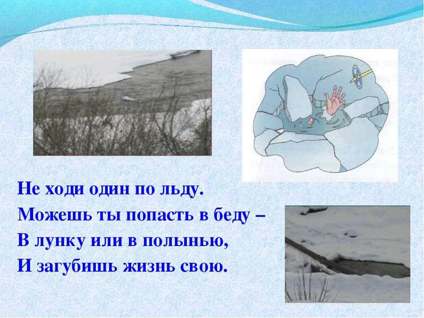 Не ходи один по льду. Можешь ты попасть в беду – В лунку или в полынью, И заг...