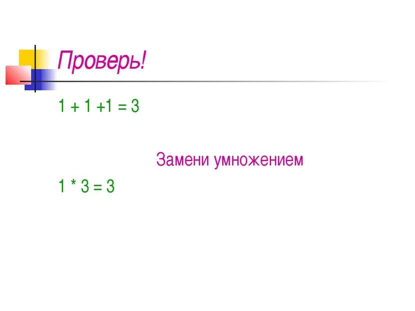Проверь! 1 + 1 +1 = 3 Замени умножением 1 * 3 = 3
